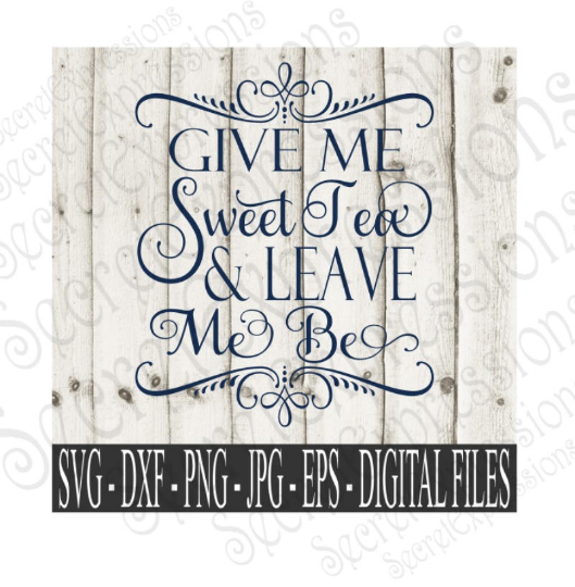 Give Me Sweet Tea & Leave Me Be SVG, Digital File, SVG, DXF, EPS, Png, Jpg, Cricut, Silhouette, Print File