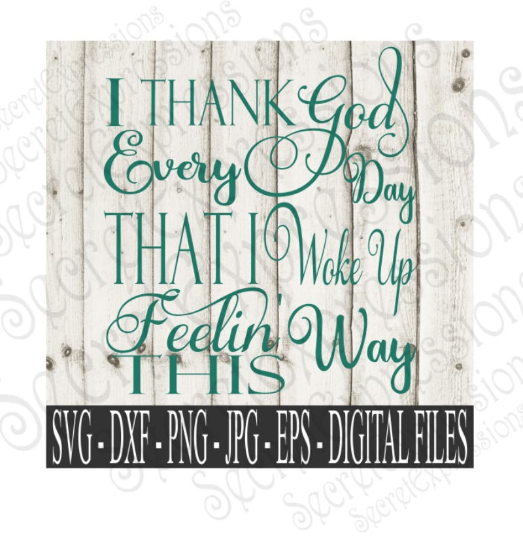I Thank God Every Day I Woke Up Feeling This Way Svg, Digital File, SVG, DXF, EPS, Png, Jpg, Cricut, Silhouette, Print File