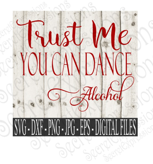 Trust Me You Can Dance ~Alcohol SVG, Digital File, SVG, DXF, EPS, Png, Jpg, Cricut, Silhouette, Print File