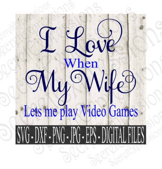 I Love My Wife ~ Lets Me Play Video Games SVG, Digital File, SVG, DXF, EPS, Png, Jpg, Cricut, Silhouette, Print File