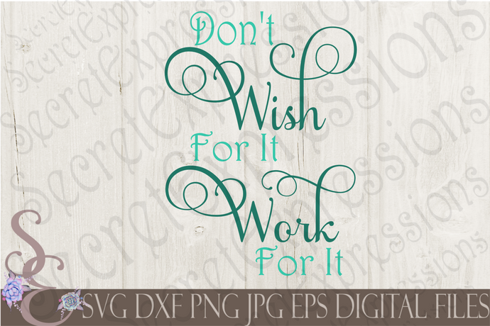 Don't Wish for it Work for it Svg, Digital File, SVG, DXF, EPS, Png, Jpg, Cricut, Silhouette, Print File