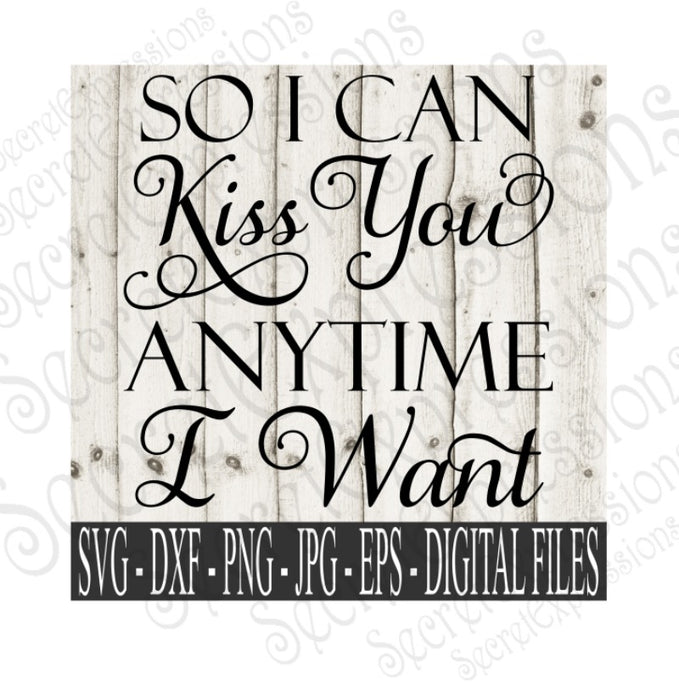 So I Can Kiss You Anytime I Want Svg, Valentine's Day, Wedding, Anniversary, Digital File, SVG, DXF, EPS, Png, Jpg, Cricut, Silhouette, Print File