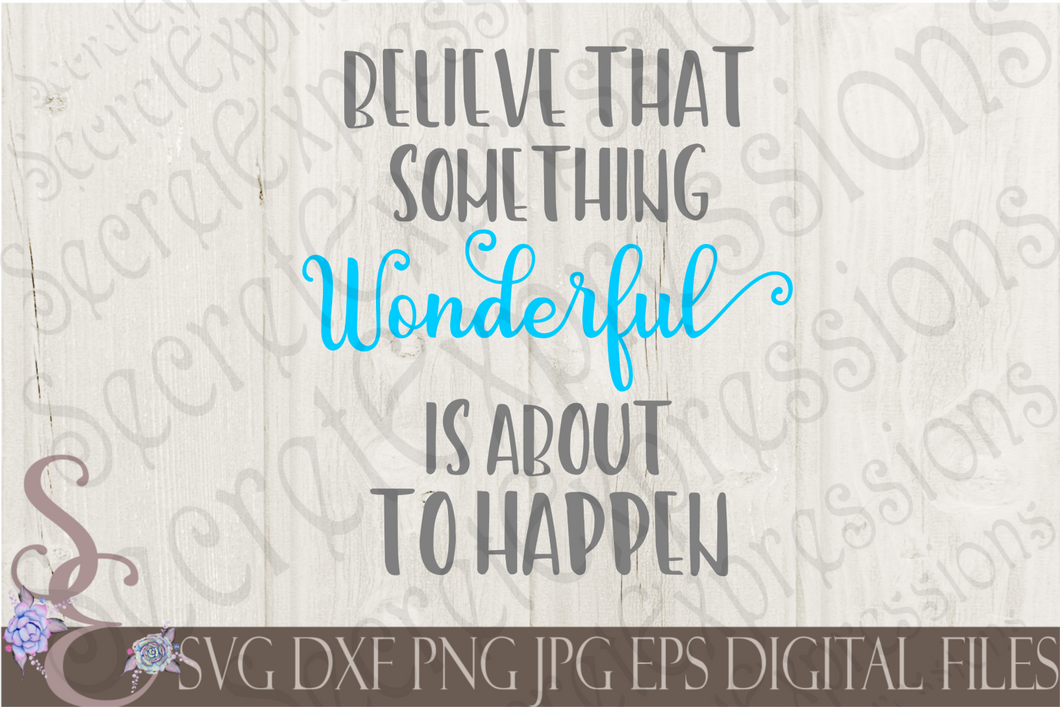 Believe That Something Wonderful Is About To Happen Svg, Digital File, SVG, DXF, EPS, Png, Jpg, Cricut, Silhouette, Print File