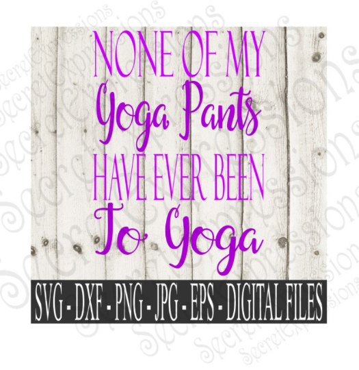 None of my Yoga pants have ever been to Yoga Svg, Digital File, SVG, DXF, EPS, Png, Jpg, Cricut, Silhouette, Print File