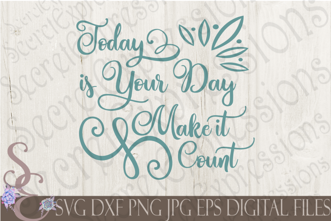 Today is your day make it count Svg, Digital File, SVG, DXF, EPS, Png, Jpg, Cricut, Silhouette, Print File