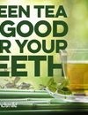 Green Tea is Good for Your Teeth!