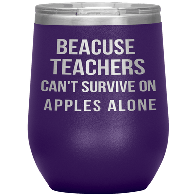 """BECAUSE TEACHERS CAN'T SURVIVE ON APPLES ALONE""TUMBLER"
