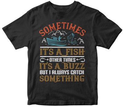 """SOMETIMES ITS A FISH OTHER TIMES ITS A BUZZ"" Fishing"