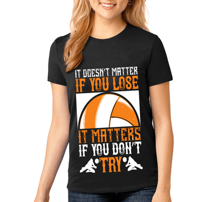"""IT DOESN'T MATTER IF YOU LOSE-IT MATTERS IF YOU DON'T TRY"" Volleyball"
