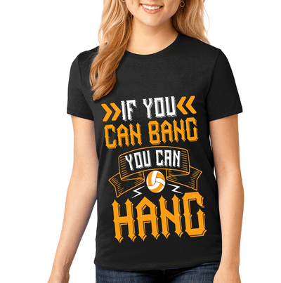 """IF YOU CAN BANG YOU CAN HANG"" Volleyball"