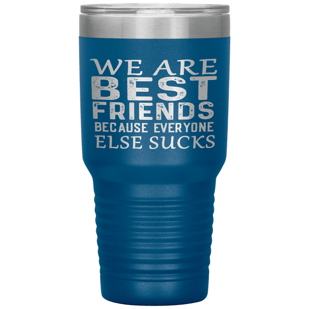 """WE ARE BEST FRIENDS BECAUSE EVERYONE ELSE SUCKS"" Tumbler."