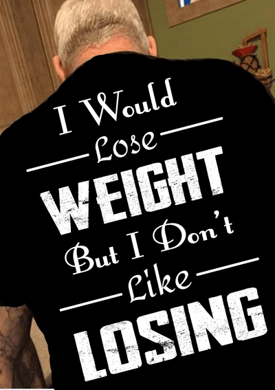 """I Would Lose Weight But I Don't Like Losing"" Men's"