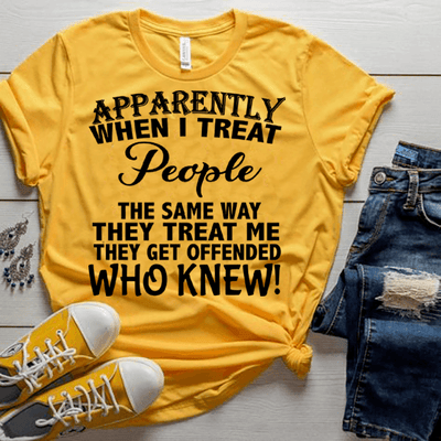 """Apparently When I Treat People The Same Way They Treat Me..."",T-Shirt."