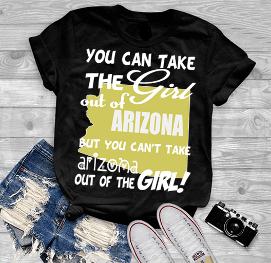 """Can Take Girl Out Of Arizona, But ""Can't Take Arizona Out Of Girl""(50% Off Today) Custom T-Shirts"