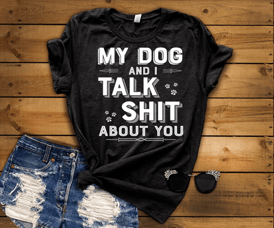 """MY DOG AND I TALK SHIT ABOUT YOU"" - White"
