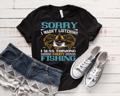 """SORRY I WASN'T LISTENING I WAS THINKING ABOUT FISHING"" T-SHIRT."