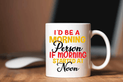 """I'd Be A Morning Person If Morning Started At Noon"" MUG ."