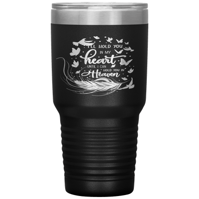 """I LL HOLD YOU IN MY HEART UNTIL I CAN HOLD YOU IN HEAVEN"" Tumbler"