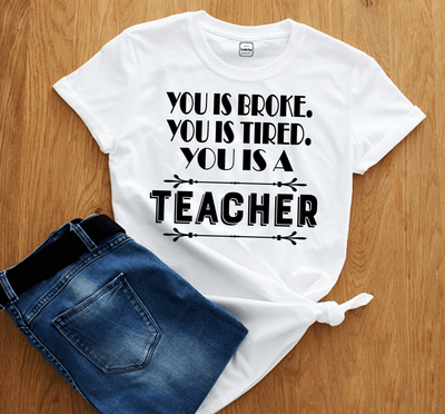 """YOU IS BROKE.YOU IS TIRED.YOU IS A TEACHER"",T-SHIRT"