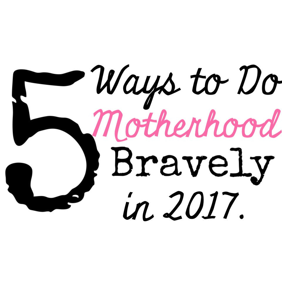5 Ways to Do Motherhood Bravely in 2017 – The Brave Mama Co