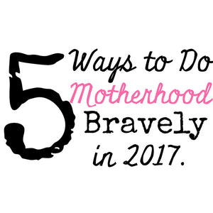 5 Ways to Do Motherhood Bravely in 2017