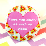 I Love You Nearly As Much As Pizza Fridge Magnet