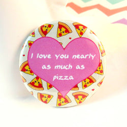 I Love You Nearly As Much As Pizza Pin Badge
