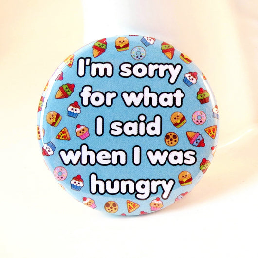 I'm Sorry For What I Said When I Was Hungry Pin Badge