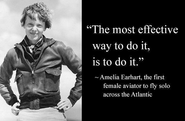 """The most effective way to do it, is to do it."" Amelia Earhart, the first female aviator to fly solo across the Atlantic"