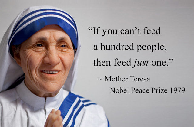 If you can't feed a hundred people, then feed just one. ~ Mother Teresa, Nobel Peace Prize 1979