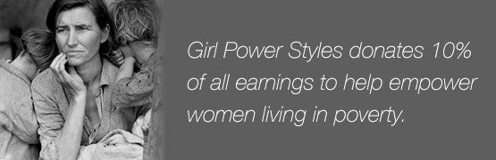 Girl Power Styles donates 10% of all earnings to help empower women living in poverty.