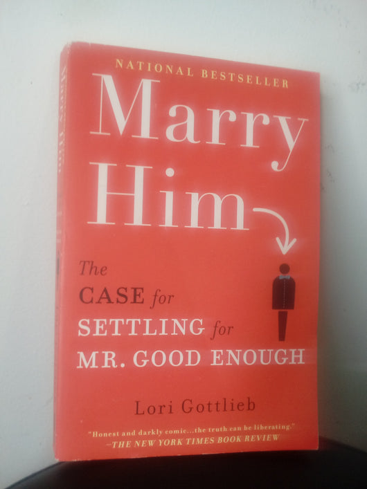 Marry Him The Case for Settling for Mr. Good Enough
