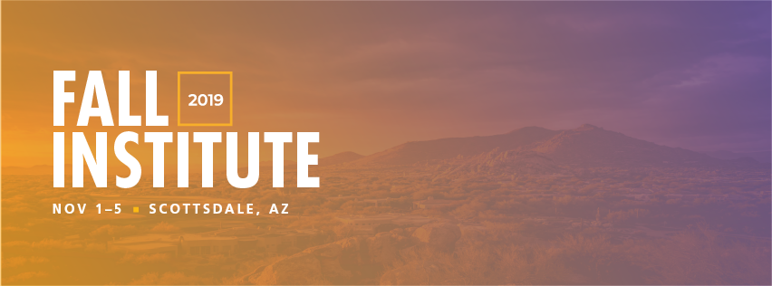 2019 Fall Institute - Join us at Scottsdale, AZ