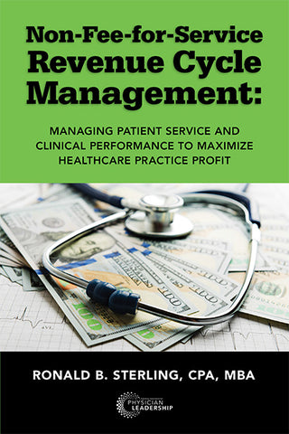 Non Fee-for-Service Revenue Cycle Management: Managing Patient Service and Clinical Performance to Maximize Healthcare Practice Profit