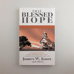 That Blessed Hope: Teaching and Defending the Doctrine of the Rapture of the Church
