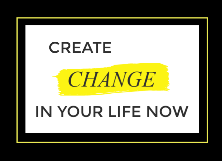 Create Change in your life NOW.