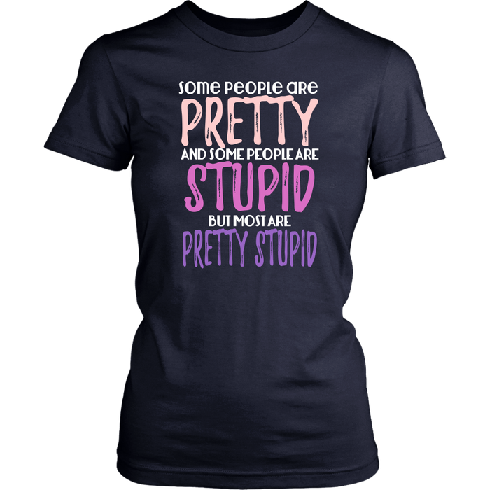 Some people are pretty and some people are stupid but Most are pretty stupid., T-shirt, Personally Yours Accessories