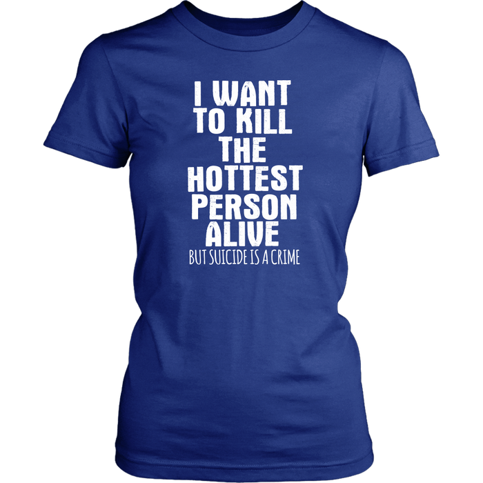 I want to kill the hottest person a live but suicide is a crime, T-shirt, Personally Yours Accessories