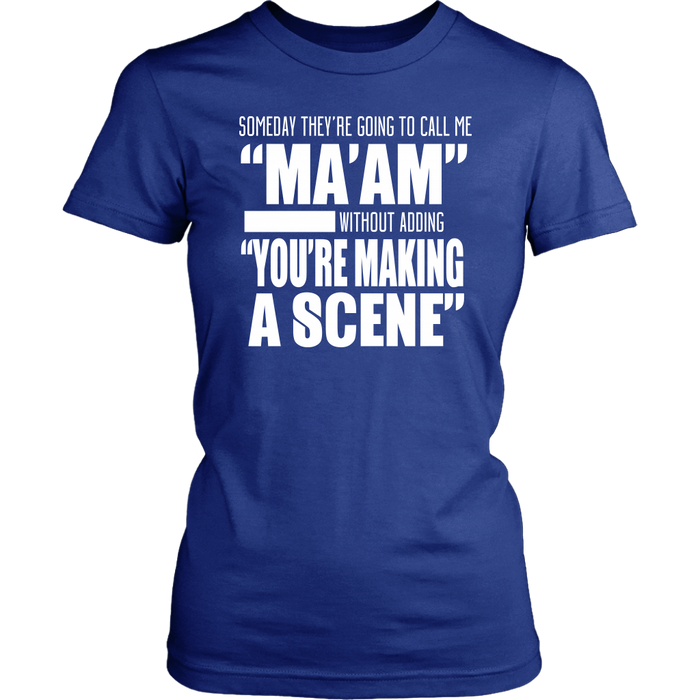 Someday they 're going to call me ma am without adding you're making a scene}, T-shirt, Personally Yours Accessories