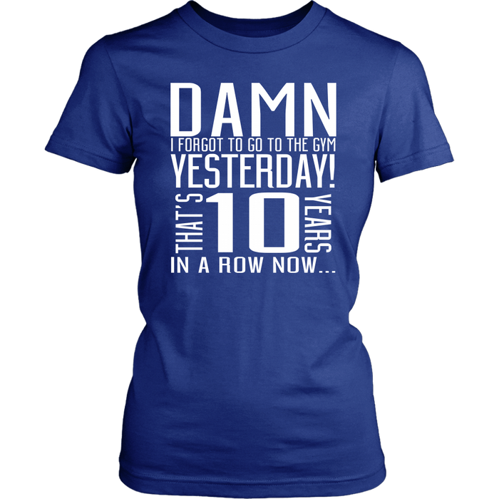 Damn I Forgot To Go To The Gym Yesterday That's 10 Years In A Row Now, T-shirt, Personally Yours Accessories