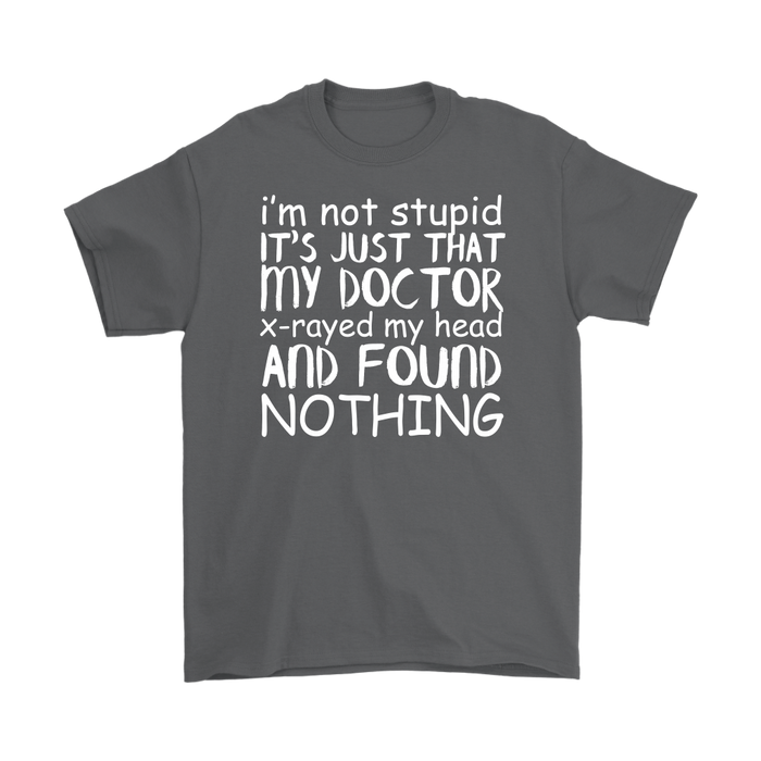 I'm not stupid it 's just that my Doctor x-rayed my head and Found nothing, T-shirt, Personally Yours Accessories