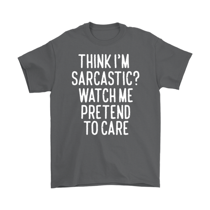 Think I'M Sarcastic Watch Me Pretend To Care