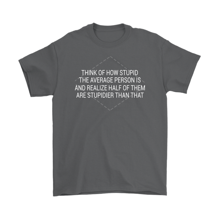 Think of how stupid the average person is and Realize half of them are stupider than that, T-shirt, Personally Yours Accessories