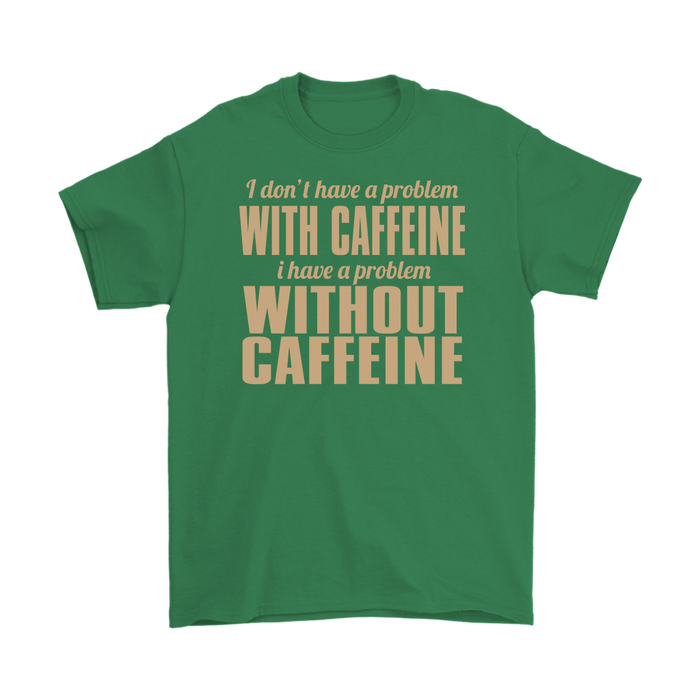 I Don't Have A Problem With Caffeine I Have Problem Without Caffeine, T-shirt, Personally Yours Accessories