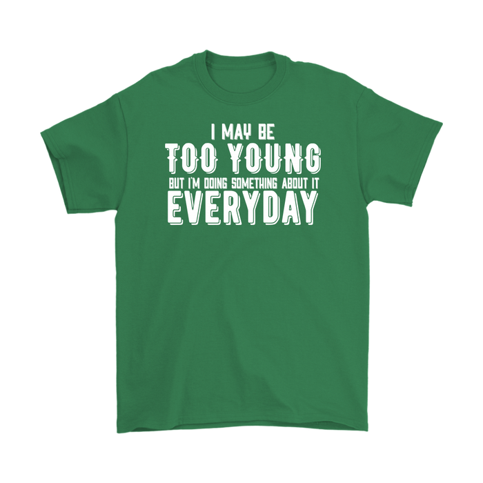 I may be too young but I`m doing something about it every day – Gildan Men's T-Shirt, T-shirt, Personally Yours Accessories