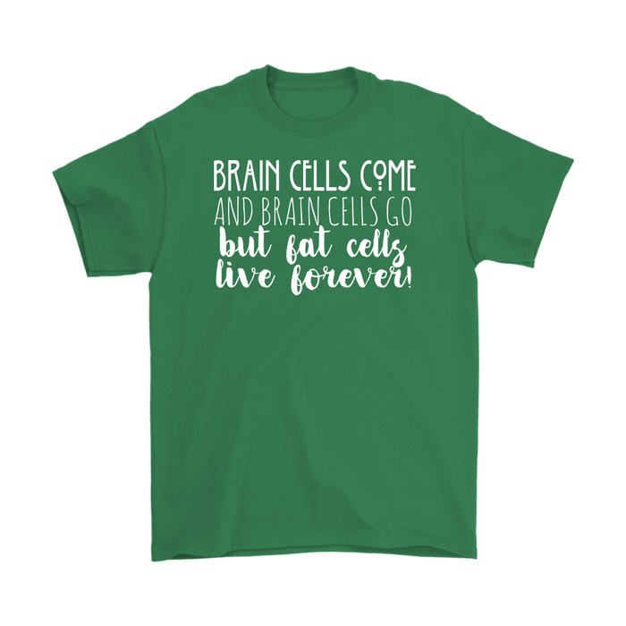 Brain Cells come And Brain Cells Go But Fat Cells Live Forever, T-shirt, Personally Yours Accessories