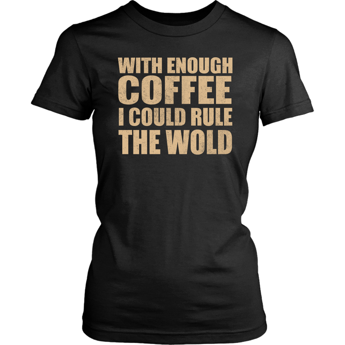 With Enough Coffee I Could Rule The Wold, T-shirt, Personally Yours Accessories