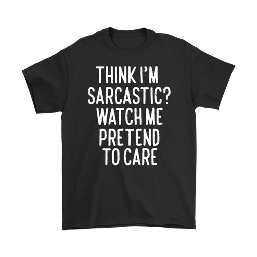 Think I'M Sarcastic Watch Me Pretend To Care– Gildan Men's T-Shirt