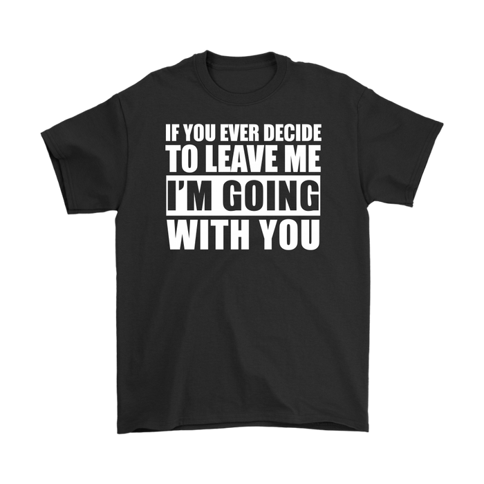 If you Ever Decide to leave me I'm going with you, T-shirt, Personally Yours Accessories