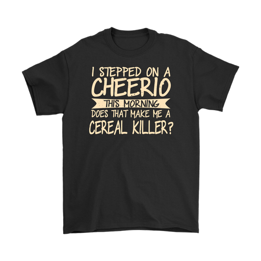 I stepped on a cheerio this morning does that make me a cereal killer?, T-shirt, Personally Yours Accessories